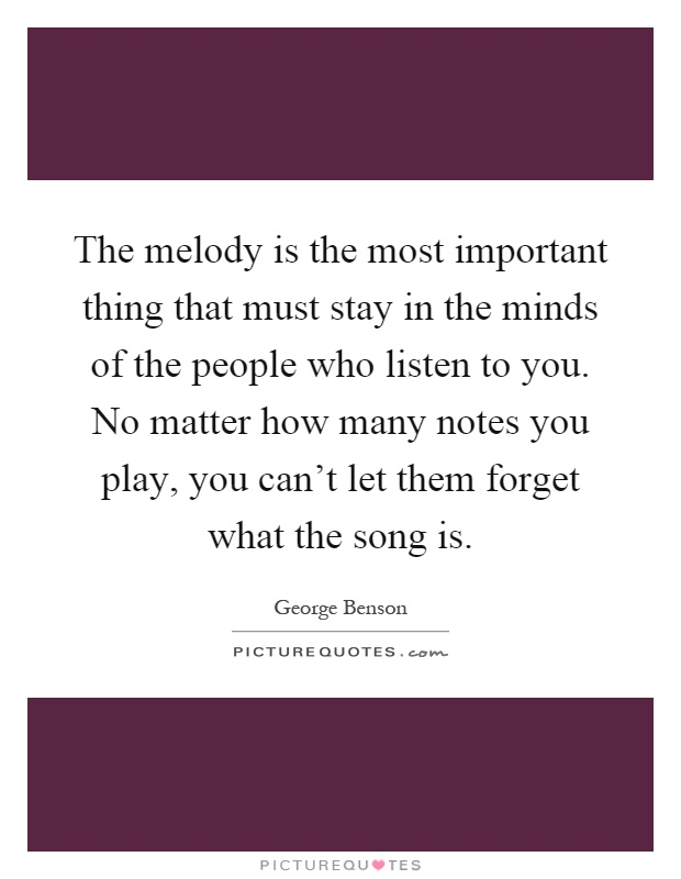 The melody is the most important thing that must stay in the minds of the people who listen to you. No matter how many notes you play, you can't let them forget what the song is Picture Quote #1