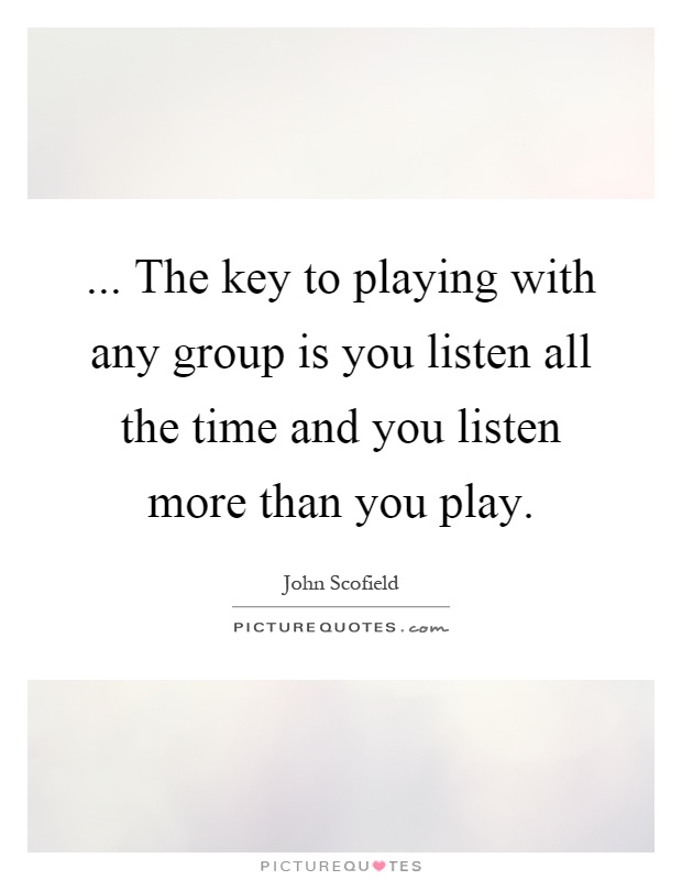 ... The key to playing with any group is you listen all the time and you listen more than you play Picture Quote #1