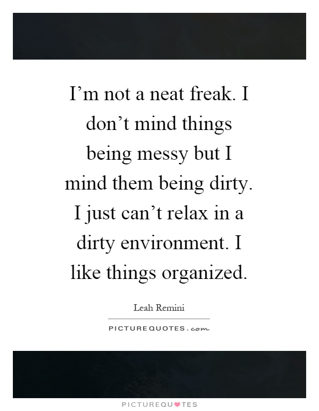 I'm not a neat freak. I don't mind things being messy but I mind them being dirty. I just can't relax in a dirty environment. I like things organized Picture Quote #1