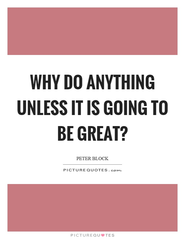 Why do anything unless it is going to be great? Picture Quote #1
