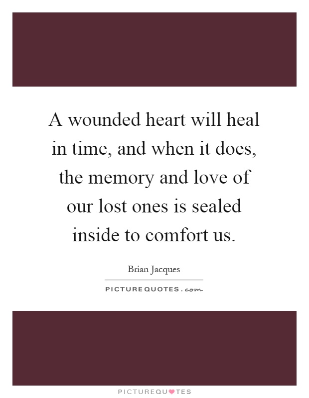 A wounded heart will heal in time, and when it does, the memory and love of our lost ones is sealed inside to comfort us Picture Quote #1