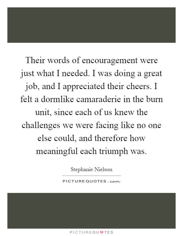 Their words of encouragement were just what I needed. I was doing a great job, and I appreciated their cheers. I felt a dormlike camaraderie in the burn unit, since each of us knew the challenges we were facing like no one else could, and therefore how meaningful each triumph was Picture Quote #1