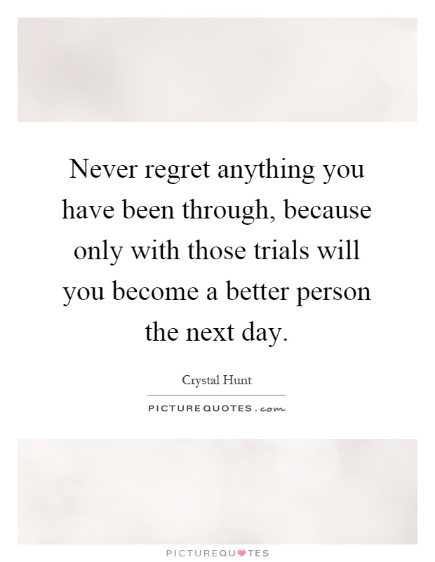 Never regret anything you have been through, because only with those trials will you become a better person the next day Picture Quote #1