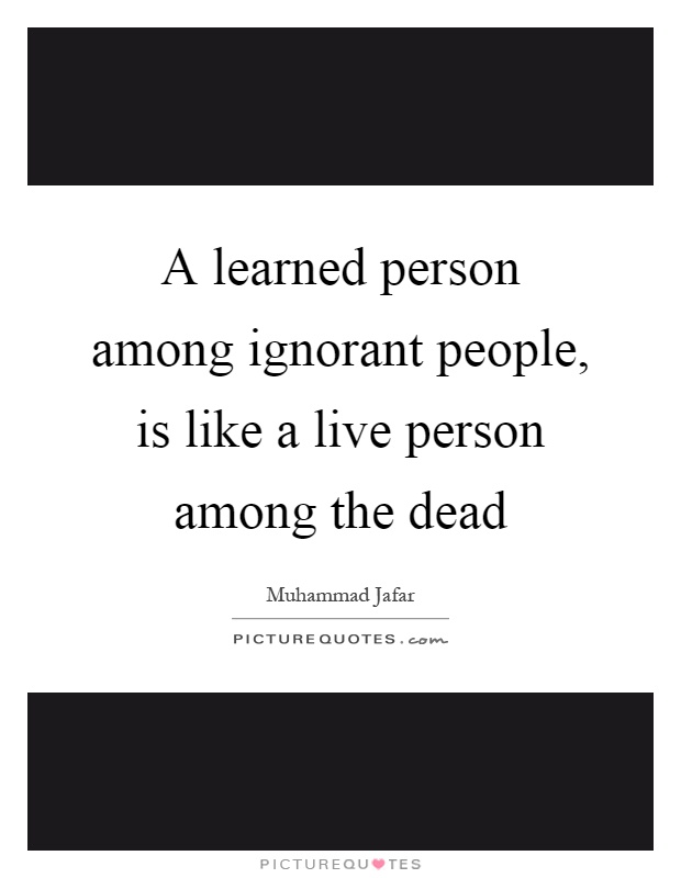 A learned person among ignorant people, is like a live person among the dead Picture Quote #1