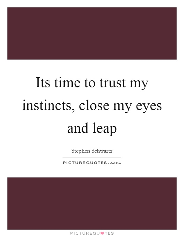 Its time to trust my instincts, close my eyes and leap Picture Quote #1