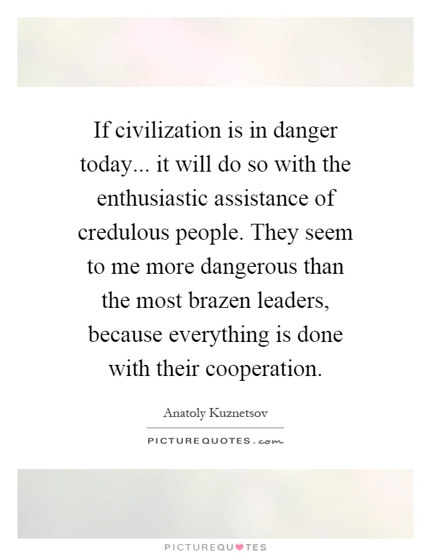 If civilization is in danger today... it will do so with the enthusiastic assistance of credulous people. They seem to me more dangerous than the most brazen leaders, because everything is done with their cooperation Picture Quote #1
