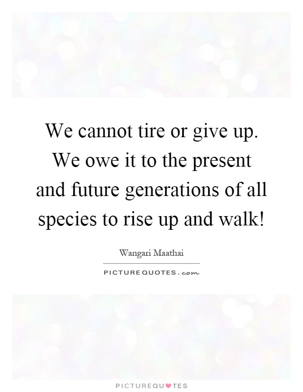 We cannot tire or give up. We owe it to the present and future generations of all species to rise up and walk! Picture Quote #1