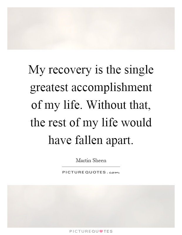 My recovery is the single greatest accomplishment of my life. Without that, the rest of my life would have fallen apart Picture Quote #1
