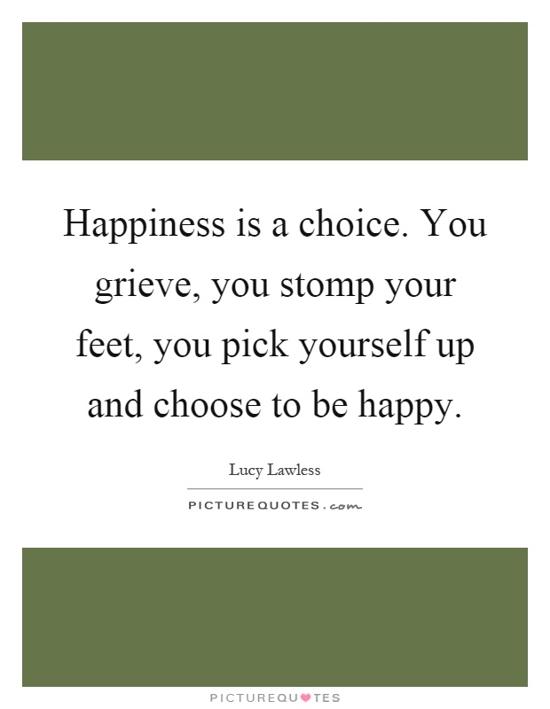 Happiness is a choice. You grieve, you stomp your feet, you pick yourself up and choose to be happy Picture Quote #1