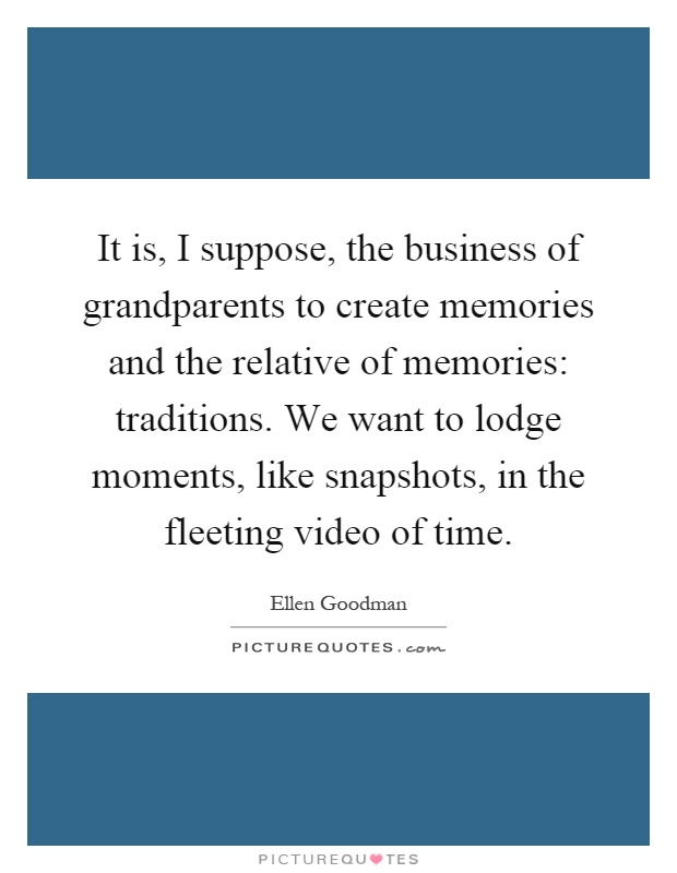 It is, I suppose, the business of grandparents to create memories and the relative of memories: traditions. We want to lodge moments, like snapshots, in the fleeting video of time Picture Quote #1