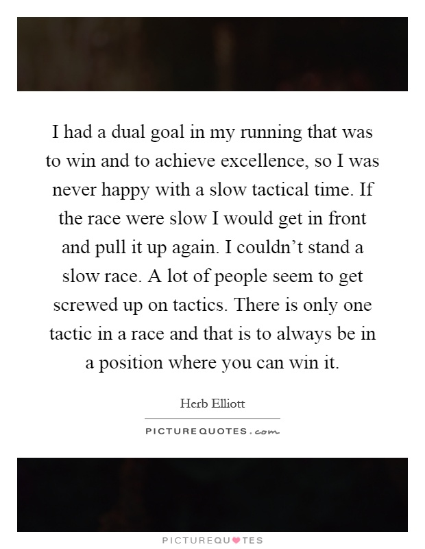 I had a dual goal in my running that was to win and to achieve excellence, so I was never happy with a slow tactical time. If the race were slow I would get in front and pull it up again. I couldn't stand a slow race. A lot of people seem to get screwed up on tactics. There is only one tactic in a race and that is to always be in a position where you can win it Picture Quote #1