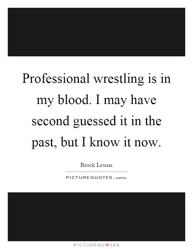 Professional wrestling is in my blood. I may have second guessed it in the past, but I know it now Picture Quote #1