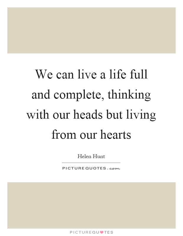 We can live a life full and complete, thinking with our heads but living from our hearts Picture Quote #1