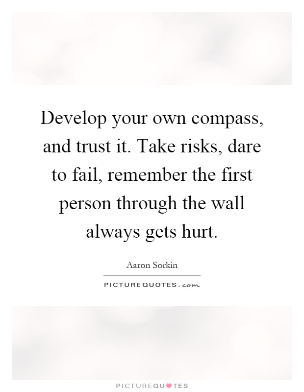 Develop your own compass, and trust it. Take risks, dare to fail, remember the first person through the wall always gets hurt Picture Quote #1
