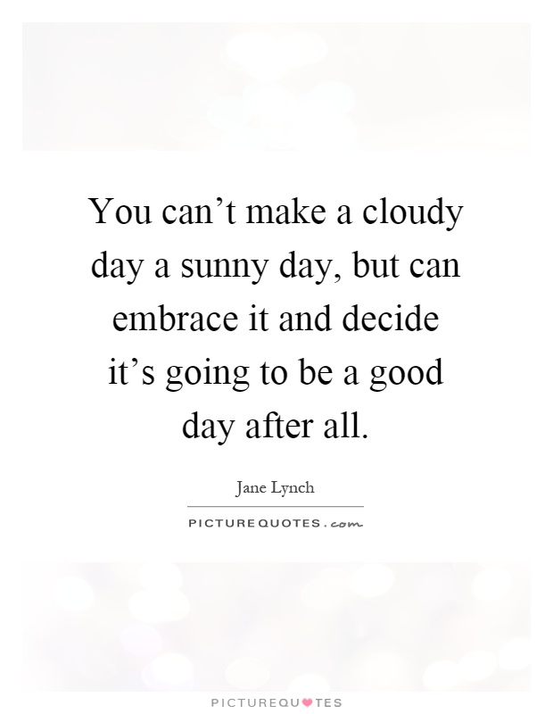 You can't make a cloudy day a sunny day, but can embrace it and decide it's going to be a good day after all Picture Quote #1