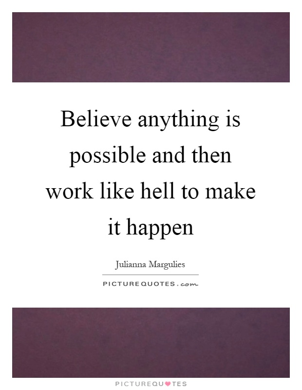 Believe Anything Is Possible And Then Work Like Hell To