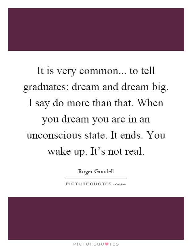 It is very common... to tell graduates: dream and dream big. I say do more than that. When you dream you are in an unconscious state. It ends. You wake up. It's not real Picture Quote #1