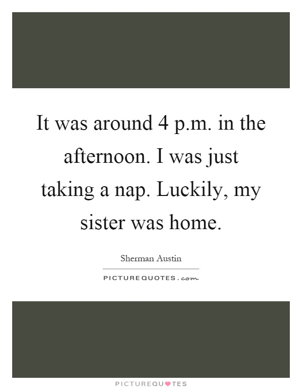 It was around 4 p.m. in the afternoon. I was just taking a nap. Luckily, my sister was home Picture Quote #1