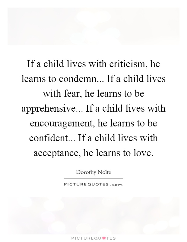 If a child lives with criticism, he learns to condemn... If a child lives with fear, he learns to be apprehensive... If a child lives with encouragement, he learns to be confident... If a child lives with acceptance, he learns to love Picture Quote #1