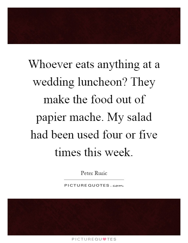 Whoever eats anything at a wedding luncheon? They make the food out of papier mache. My salad had been used four or five times this week Picture Quote #1