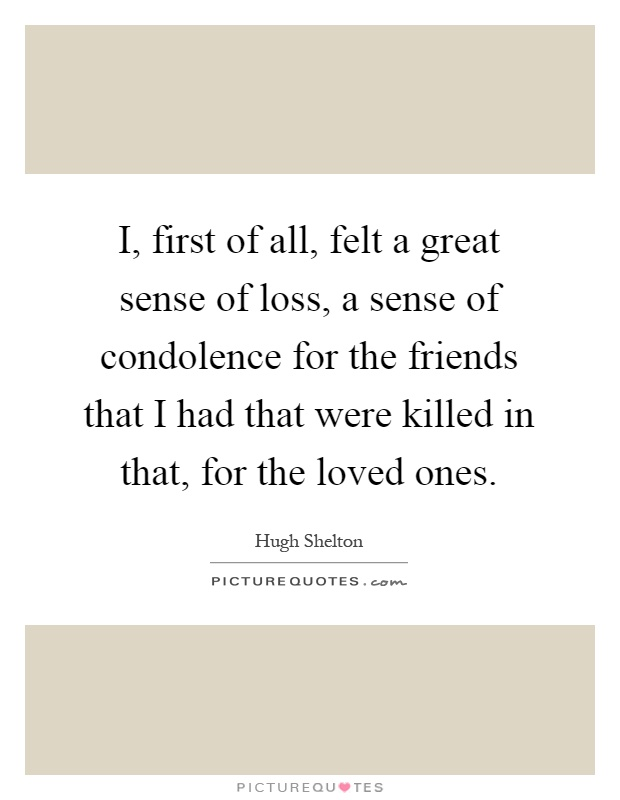 I, first of all, felt a great sense of loss, a sense of condolence for the friends that I had that were killed in that, for the loved ones Picture Quote #1