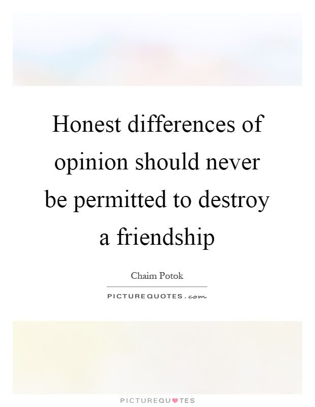 Honest differences of opinion should never be permitted to destroy a friendship Picture Quote #1