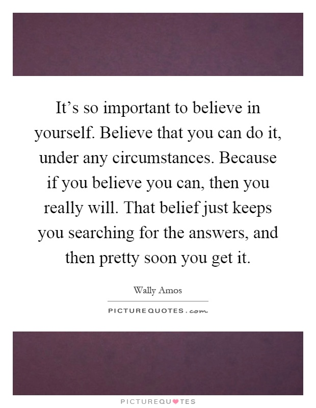 It's so important to believe in yourself. Believe that you can do it, under any circumstances. Because if you believe you can, then you really will. That belief just keeps you searching for the answers, and then pretty soon you get it Picture Quote #1