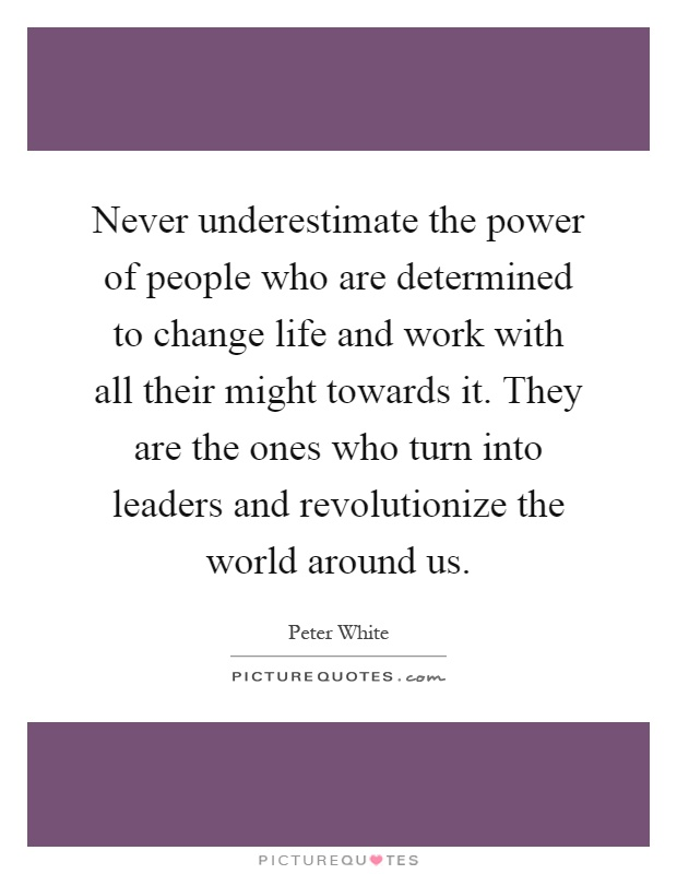 Never underestimate the power of people who are determined to change life and work with all their might towards it. They are the ones who turn into leaders and revolutionize the world around us Picture Quote #1