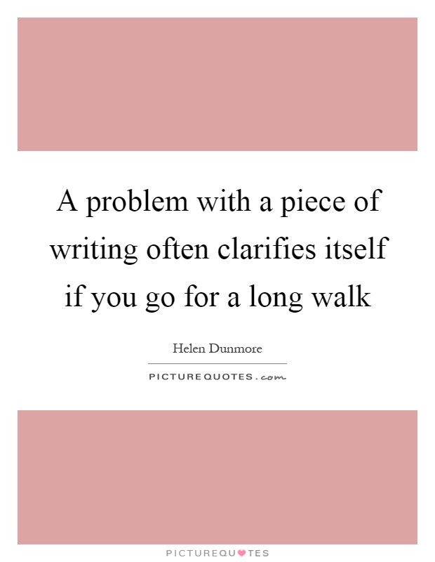 A problem with a piece of writing often clarifies itself if you go for a long walk Picture Quote #1