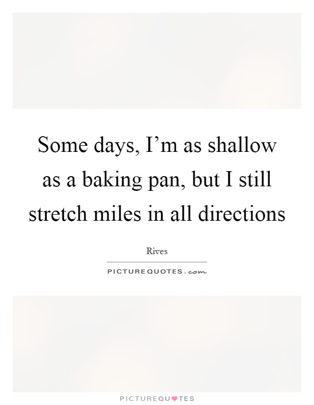Some days, I'm as shallow as a baking pan, but I still stretch miles in all directions Picture Quote #1