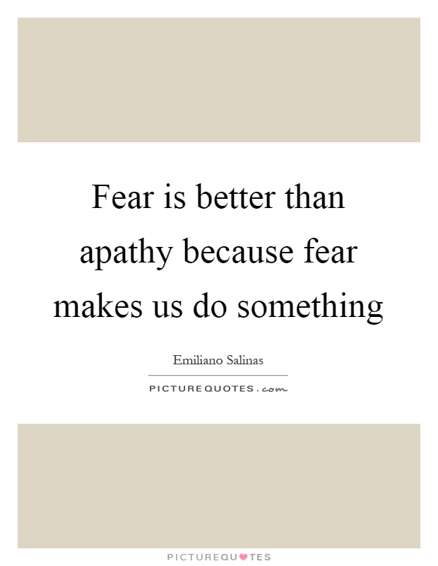 Fear is better than apathy because fear makes us do something Picture Quote #1