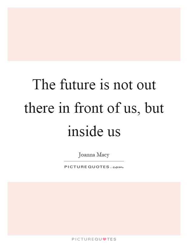 The future is not out there in front of us, but inside us Picture Quote #1