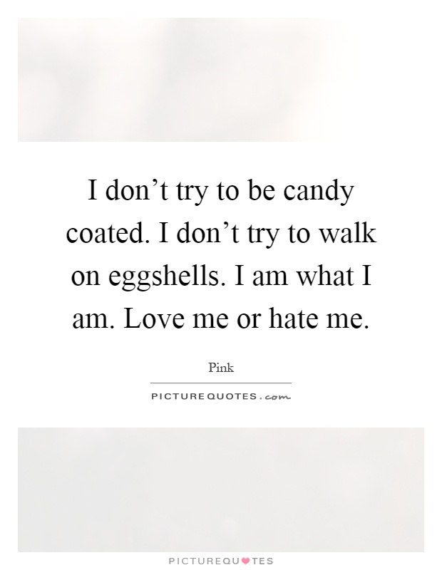 I don't try to be candy coated. I don't try to walk on eggshells. I am what I am. Love me or hate me Picture Quote #1