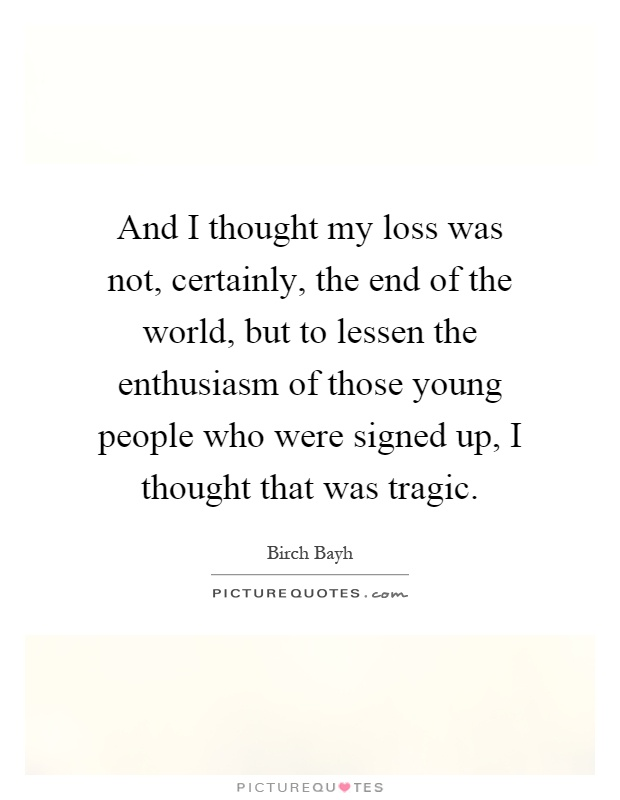 And I thought my loss was not, certainly, the end of the world, but to lessen the enthusiasm of those young people who were signed up, I thought that was tragic Picture Quote #1