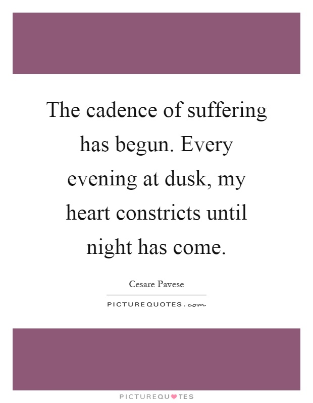 The cadence of suffering has begun. Every evening at dusk, my heart constricts until night has come Picture Quote #1