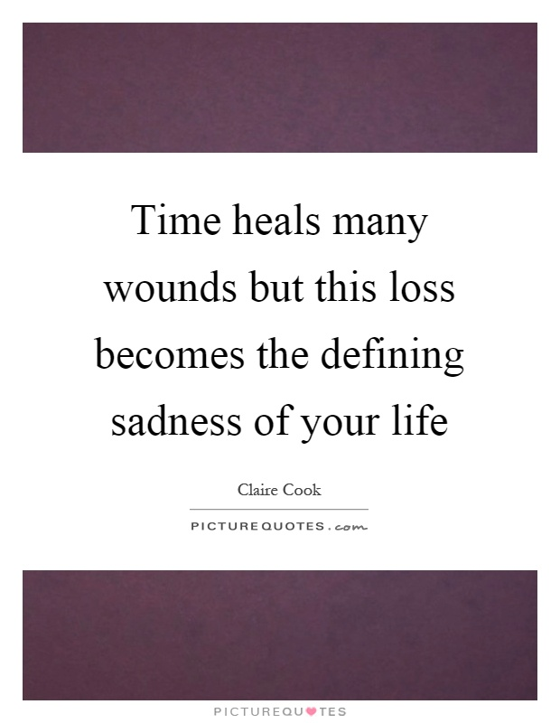 Time heals many wounds but this loss becomes the defining sadness of your life Picture Quote #1