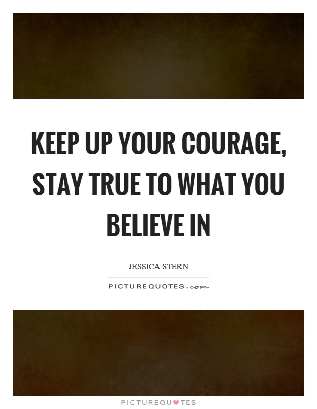 Keep up your courage, stay true to what you believe in Picture Quote #1