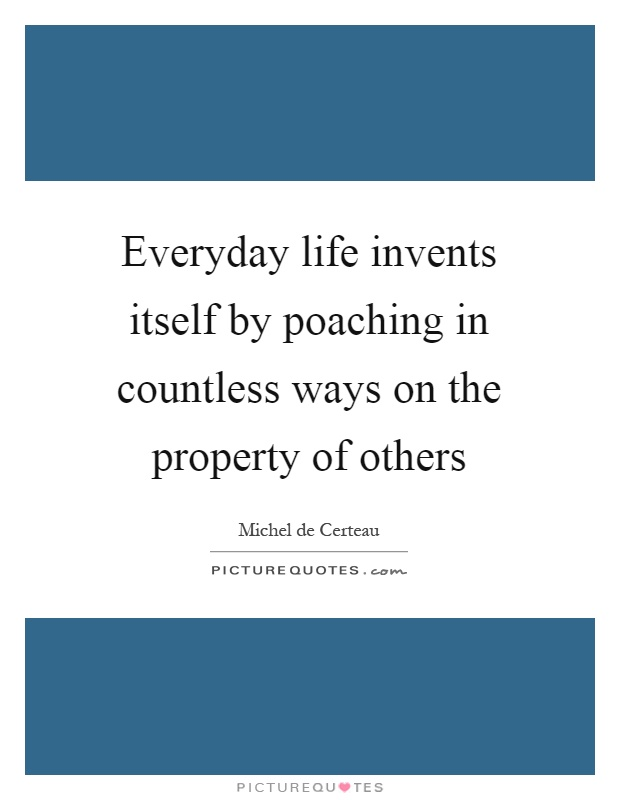 Everyday life invents itself by poaching in countless ways on the property of others Picture Quote #1