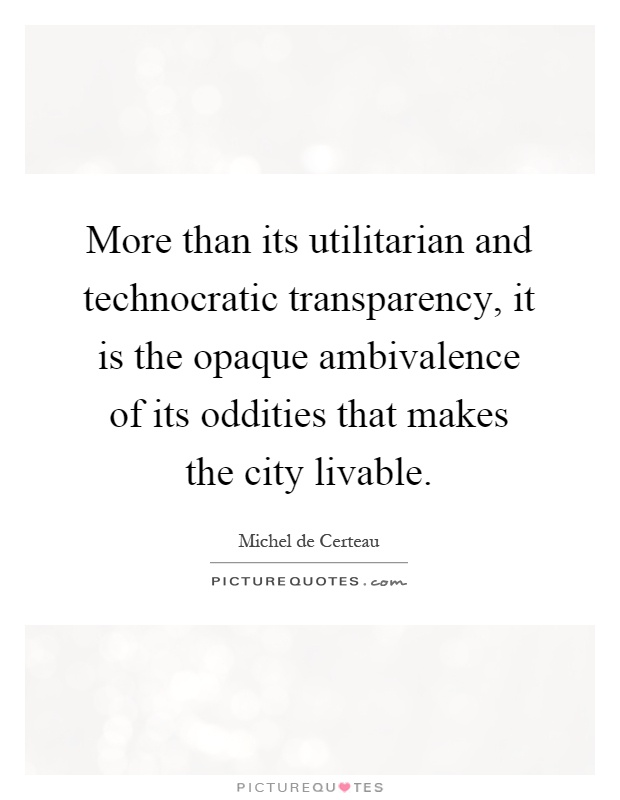 More than its utilitarian and technocratic transparency, it is the opaque ambivalence of its oddities that makes the city livable Picture Quote #1