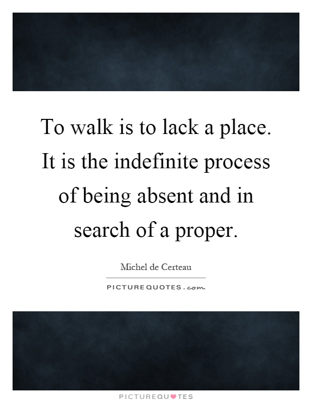 To walk is to lack a place. It is the indefinite process of being absent and in search of a proper Picture Quote #1