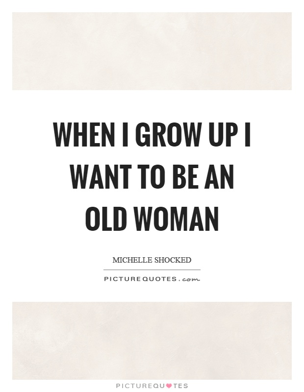 When I grow up I want to be an old woman Picture Quote #1
