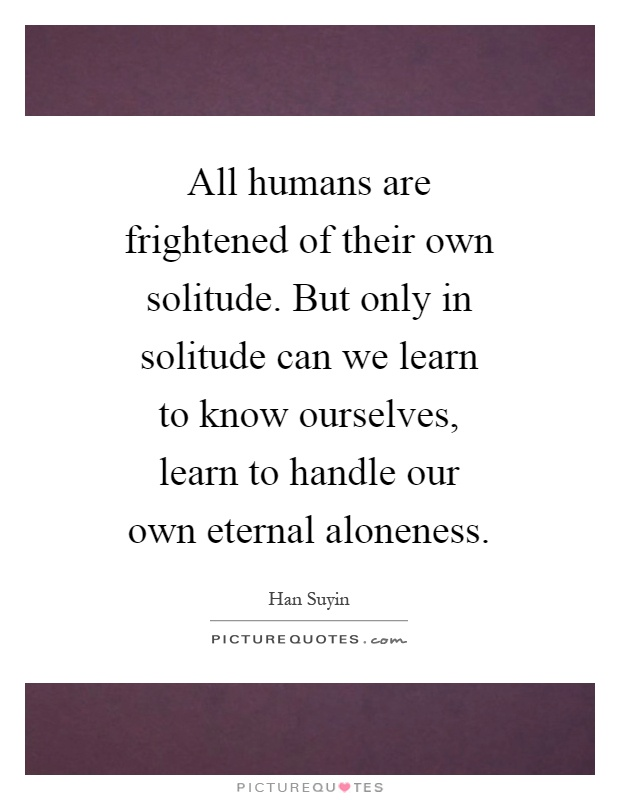 All humans are frightened of their own solitude. But only in solitude can we learn to know ourselves, learn to handle our own eternal aloneness Picture Quote #1