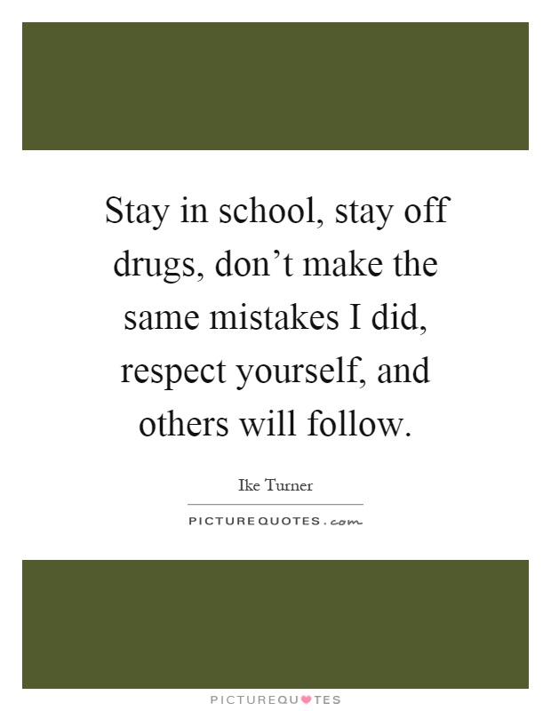 Stay in school, stay off drugs, don't make the same mistakes I did, respect yourself, and others will follow Picture Quote #1