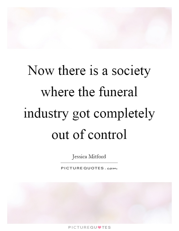 Now there is a society where the funeral industry got completely out of control Picture Quote #1