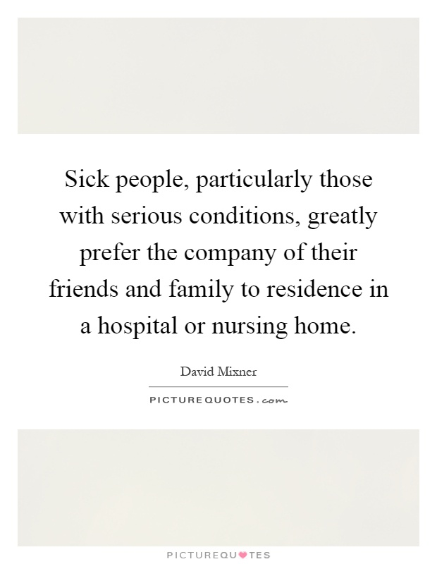 Sick people, particularly those with serious conditions, greatly prefer the company of their friends and family to residence in a hospital or nursing home Picture Quote #1