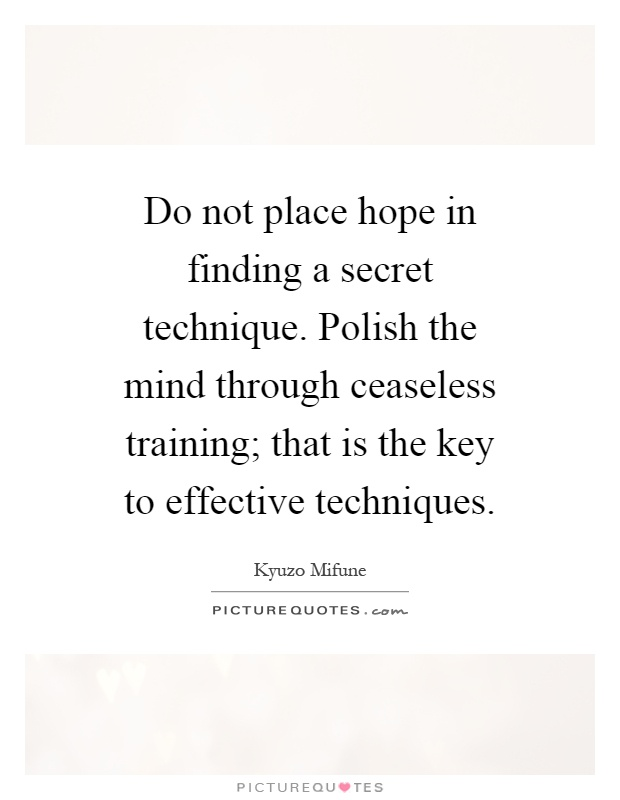 Do not place hope in finding a secret technique. Polish the mind through ceaseless training; that is the key to effective techniques Picture Quote #1