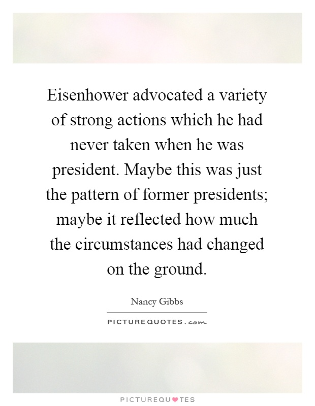 Eisenhower advocated a variety of strong actions which he had never taken when he was president. Maybe this was just the pattern of former presidents; maybe it reflected how much the circumstances had changed on the ground Picture Quote #1