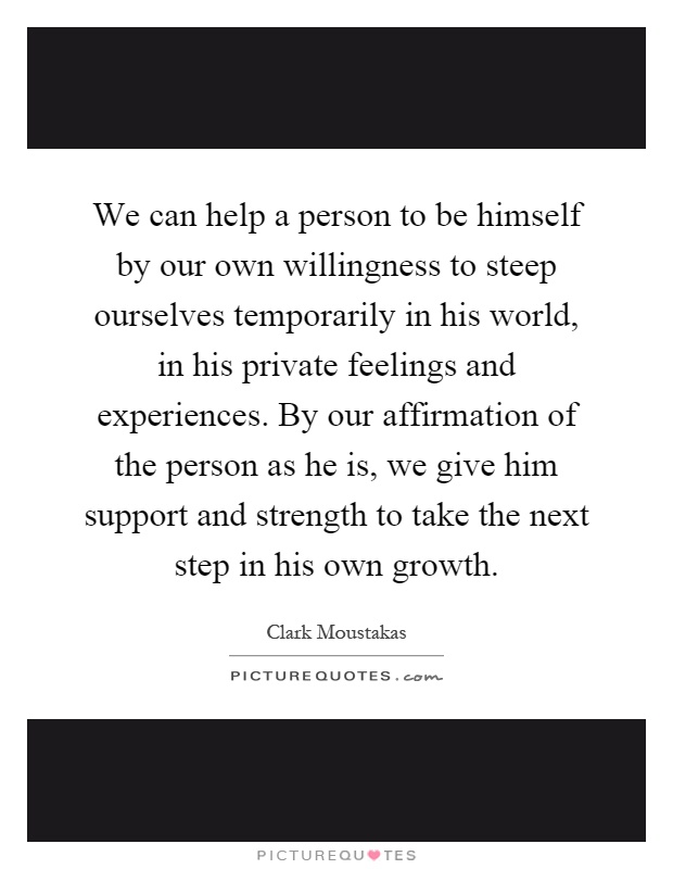 We can help a person to be himself by our own willingness to steep ourselves temporarily in his world, in his private feelings and experiences. By our affirmation of the person as he is, we give him support and strength to take the next step in his own growth Picture Quote #1