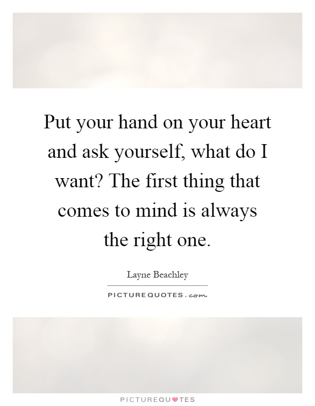 Put your hand on your heart and ask yourself, what do I want? The first thing that comes to mind is always the right one Picture Quote #1