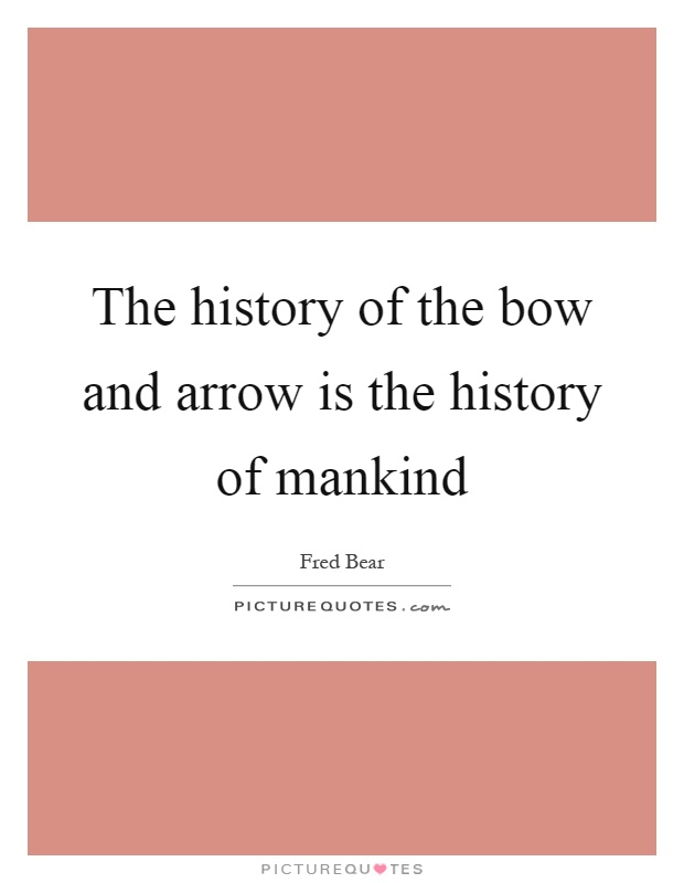 The history of the bow and arrow is the history of mankind Picture Quote #1